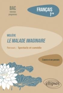 """Français. Première. L'œuvre et son parcours : Molière - Le Malade imaginaire -  Parcours """"Spectacle et comédie"""" - Nouveaux progr"""