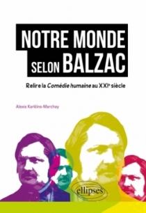 Notre monde selon Balzac - Relire la Comédie humaine au XXIe siècle
