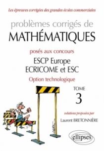 Problèmes corrigés de Mathématiques posés aux concours ESCP Europe, ECRICOME, ESC - option technologique - tome 3