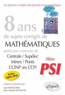 8 ans de sujets corrigés de Mathématiques posés aux concours Centrale/Supélec, Mines/Ponts et CCINP (ex CCP) - filière PSI - suj