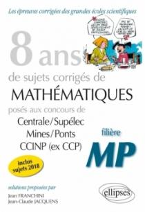 8 ans de problèmes corrigés de Mathématiques posés aux concours Centrale/Supélec, Mines/Ponts et CCINP (ex CCP) - filière MP - s
