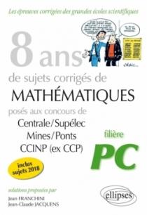 8 ans de sujets corrigés de Mathématiques posés aux concours Centrale/Supélec, Mines/Ponts et CCINP (ex CCP) - filière PC - suje