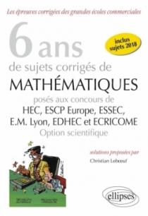 6 ans de sujets corrigés de Mathématiques posés aux concours de H.E.C., ESSEC, E.S.C.P. Europe, E.M. Lyon, EDHEC et ECRICOME - o