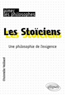 Les Stoïciens. Une philosophie de l'exigence
